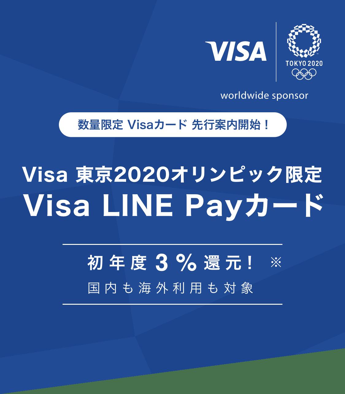 Visa TOKYO 2020 worldwide sponsor 数量限定 Visaカード 先行案内開始! Visa 東京2020オリンピック限定 Visa LINE Payカード 初年度3%還元!※ 国内も海外利用も対象